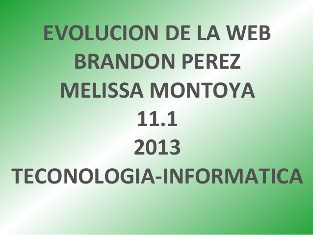 EVOLUCION DE LA WEB BRANDON PEREZ MELISSA MONTOYA 11.1 2013 TECONOLOGIA-INFORMATICA