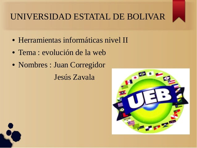 UNIVERSIDAD ESTATAL DE BOLIVAR ● Herramientas informáticas nivel II ● Tema : evolución de la web ● Nombres : Juan Corregid...