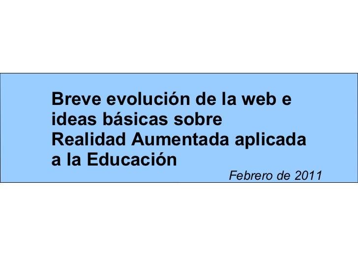 Breve evolución de la web e ideas básicas sobre  Realidad Aumentada aplicada a la Educación Febrero de 2011