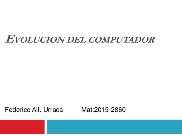 EVOLUCION DEL COMPUTADOR Federico Alf. Urraca Mat:2015-2860