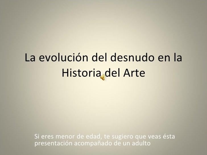 La evolución del desnudo en la Historia del Arte Si eres menor de edad, te sugiero que veas ésta presentación acompañado d...