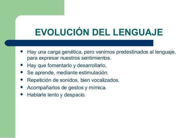 EVOLUCIÓN DEL LENGUAJE   Hay una carga genética, pero venimos predestinados al lenguaje,    para expresar nuestros sentim...