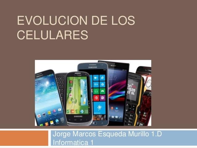 EVOLUCION DE LOS CELULARES Jorge Marcos Esqueda Murillo 1.D Informatica 1