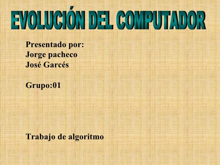 Presentado por: Jorge pacheco José Garcés Grupo:01 Trabajo de algoritmo EVOLUCIÓN DEL COMPUTADOR