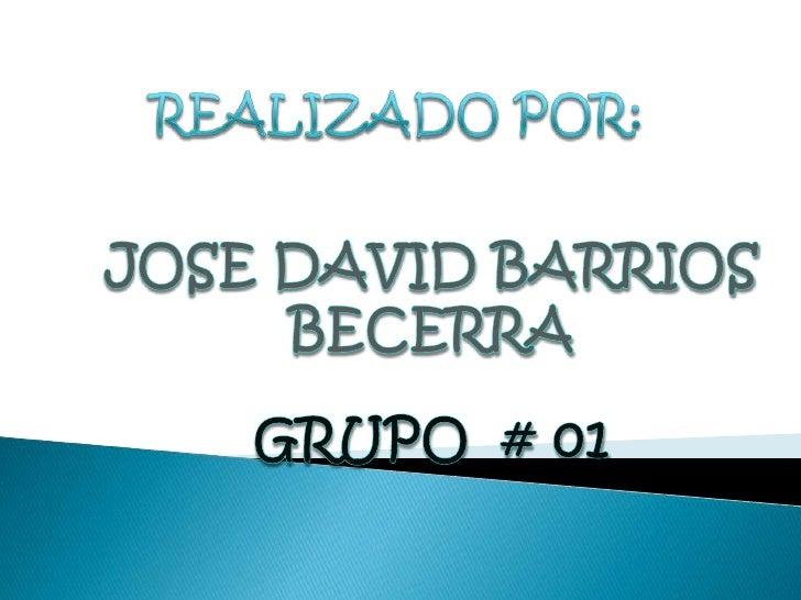 REALIZADO POR:<br />JOSE DAVID BARRIOS BECERRA<br />GRUPO  # 01<br />