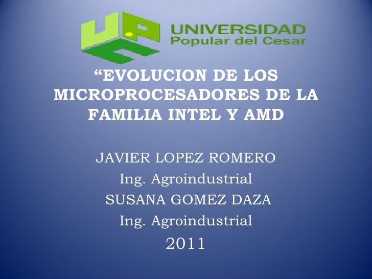 """"""" EVOLUCION DE LOS MICROPROCESADORES DE LA FAMILIA INTEL Y AMD JAVIER LOPEZ ROMERO Ing. Agroindustrial SUSANA GOMEZ DAZA I..."""