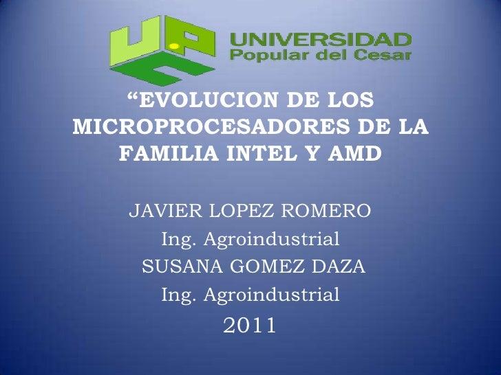 """""""EVOLUCION DE LOS MICROPROCESADORES DE LA FAMILIA INTEL Y AMD<br />JAVIER LOPEZ ROMERO<br />Ing. Agroindustrial<br /> SUSA..."""