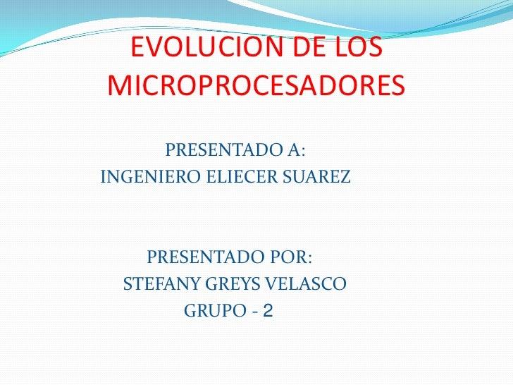 EVOLUCION DE LOS MICROPROCESADORES<br />PRESENTADO A:<br />               INGENIERO ELIECER SUAREZ<br />                  ...