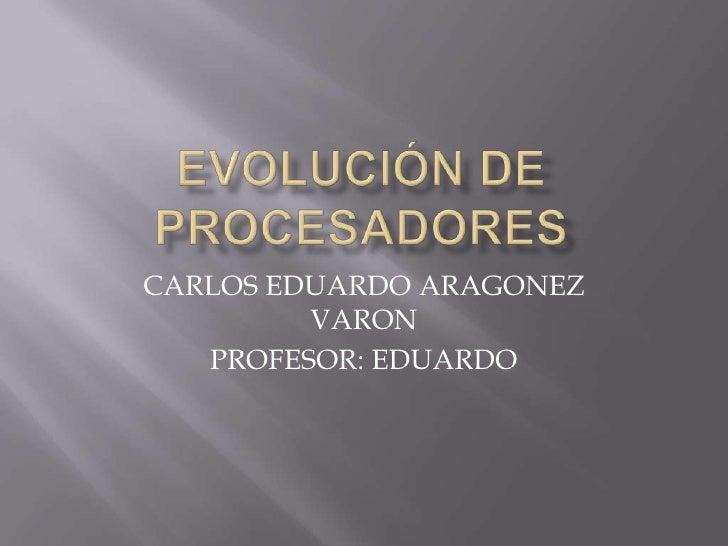 EVOLUCIÓN DE PROCESADORES<br />CARLOS EDUARDO ARAGONEZ  VARON<br />PROFESOR: EDUARDO <br />