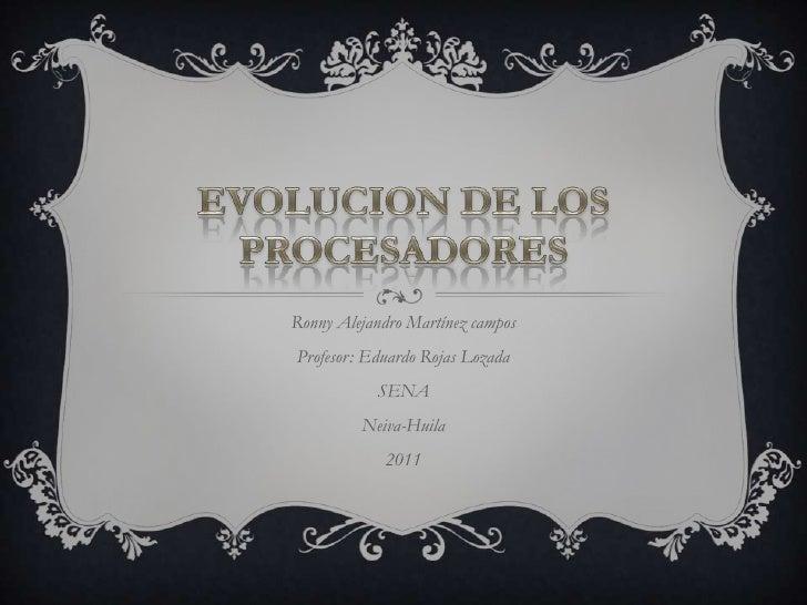 EVOLUCION DE LOS PROCESADORES<br />Ronny Alejandro Martínez campos<br />Profesor: Eduardo Rojas Lozada<br />SENA<br />Neiv...