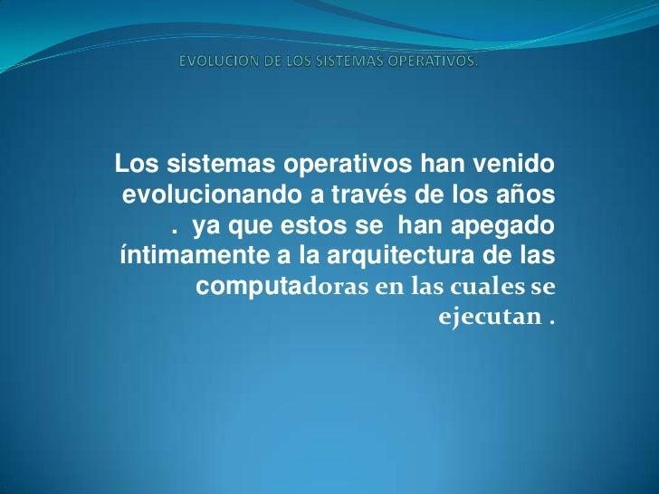 EVOLUCION DE LOS SISTEMAS OPERATIVOS.<br />Los sistemas operativos han venido evolucionando a través de los años . ya que...