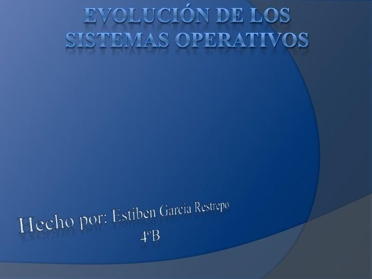 Evolución de los sistemas operativos<br />Hecho por: Estiben García Restrepo<br />4ºB<br />