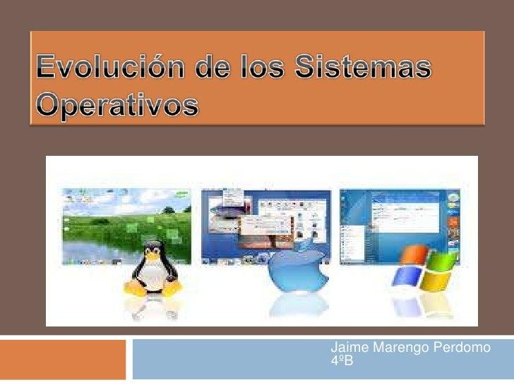 Evolución de los Sistemas Operativos<br />Jaime Marengo Perdomo 4ºB<br />