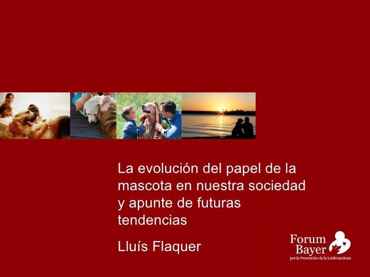 La evolución del papel de la mascota en nuestra sociedad y apunte de futuras tendencias Lluís Flaquer