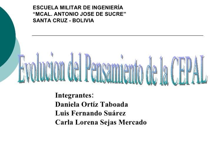 Integrantes: Daniela Ortíz Taboada Luis Fernando Suárez Carla Lorena Sejas Mercado Evolucion del Pensamiento de la CEPAL E...