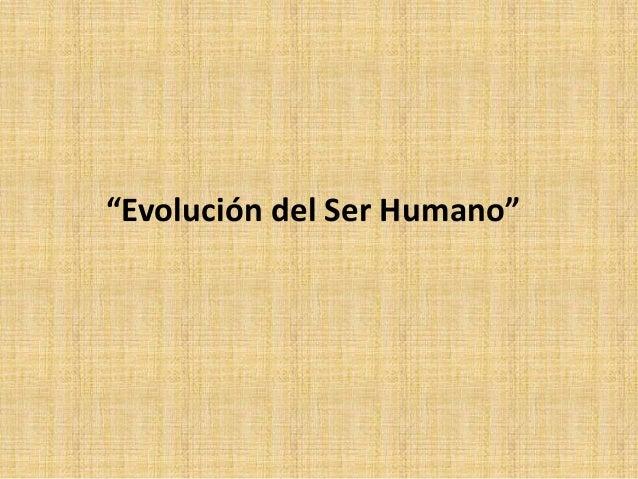 """""""Evolución del Ser Humano"""""""