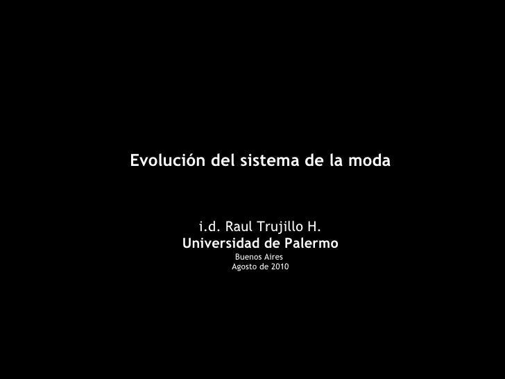 Evolución del sistema de la moda i.d. Raul Trujillo H. Universidad de Palermo Buenos Aires  Agosto de 2010