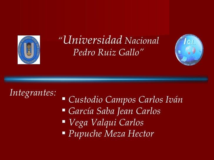 """"""" Software en el Perú"""" """" Universidad  Nacional Pedro Ruiz Gallo"""" Integrantes: <ul><li>Custodio Campos Carlos Iván </li></u..."""
