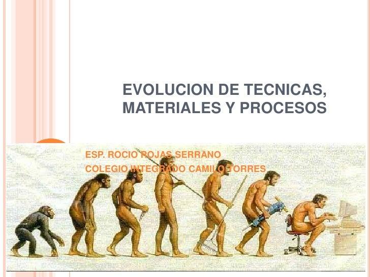 EVOLUCION DE TECNICAS,      MATERIALES Y PROCESOSESP. ROCIO ROJAS SERRANOCOLEGIO INTEGRADO CAMILO TORRES
