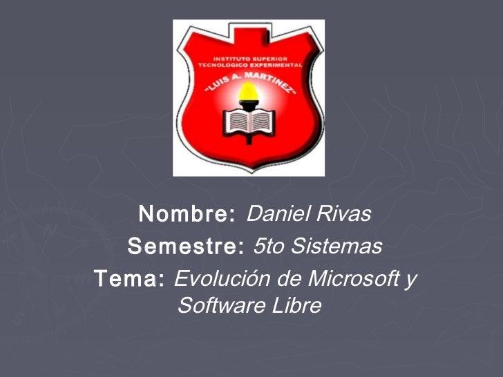 Nombre: Daniel Rivas  Semestre: 5to SistemasTema: Evolución de Microsoft y      Software Libre