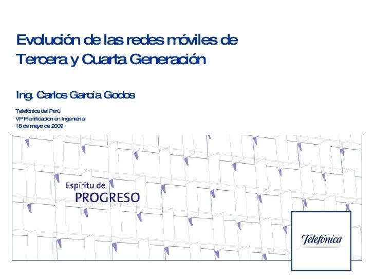 Evolución de las redes móviles de  Tercera y Cuarta Generación Ing. Carlos García Godos Telefónica del Perú VP Planificaci...