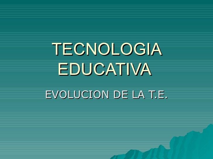 TECNOLOGIA EDUCATIVA  EVOLUCION DE LA T.E.