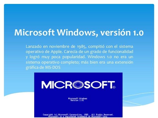 Microsoft Windows, versión 1.0  Lanzado en noviembre de 1985, compitió con el sistema  operativo de Apple. Carecía de un g...