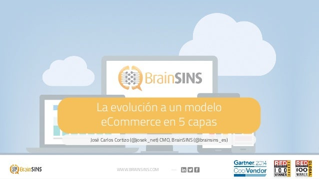 La evolución a un modelo eCommerce en 5 capas José Carlos Cortizo (@josek_net) CMO, BrainSINS (@brainsins_es) WWW.BRAINSIN...