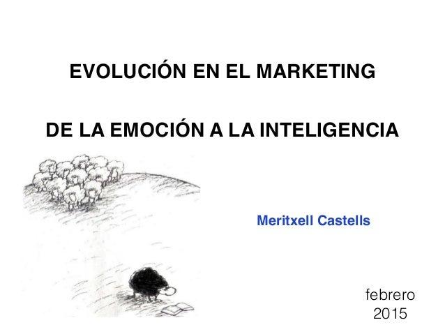 EVOLUCIÓN EN EL MARKETING DE LA EMOCIÓN A LA INTELIGENCIA Meritxell Castells febrero 2015