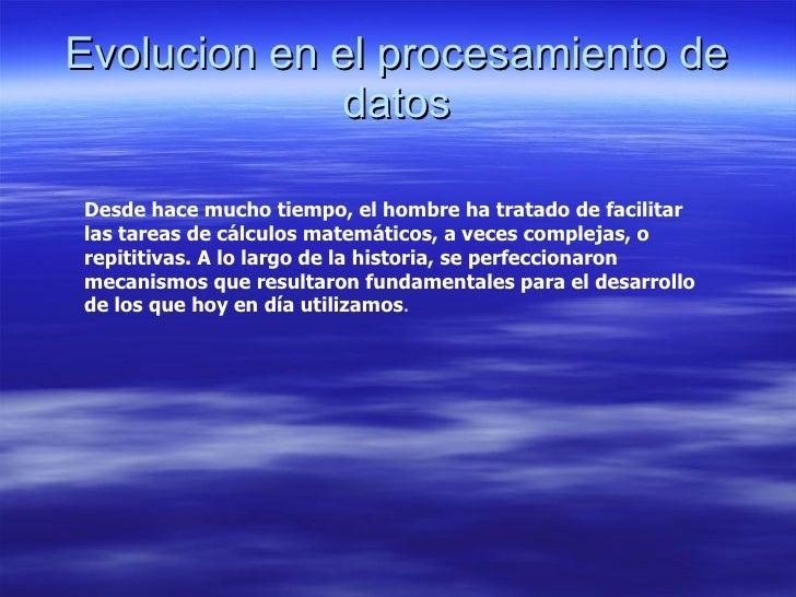 Evolucion en el procesamiento de datos Desde hace mucho tiempo, el hombre ha tratado de facilitar las tareas de cálculos m...