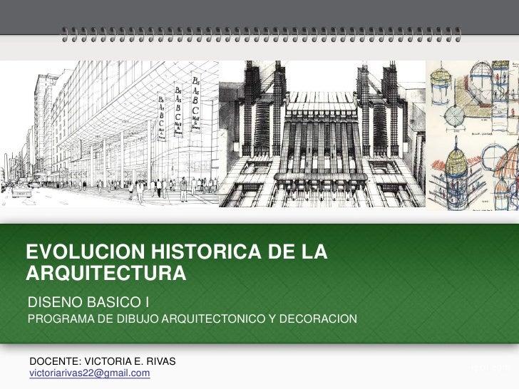EVOLUCION HISTORICA DE LAARQUITECTURADISENO BASICO IPROGRAMA DE DIBUJO ARQUITECTONICO Y DECORACIONDOCENTE: VICTORIA E. RIV...