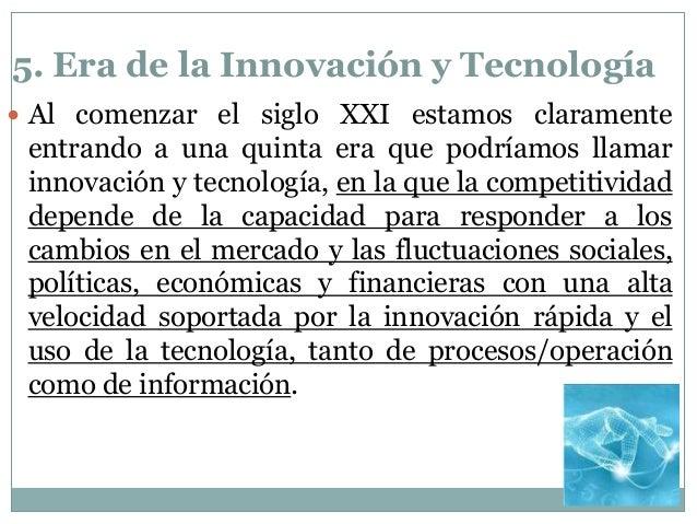 5. Era de la Innovación y Tecnología  Al comenzar el siglo XXI estamos claramente entrando a una quinta era que podríamos...