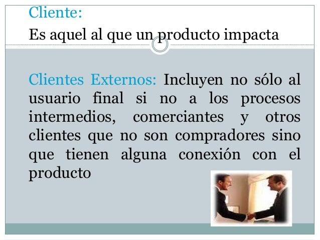 Cliente: Es aquel al que un producto impacta Clientes Externos: Incluyen no sólo al usuario final si no a los procesos int...