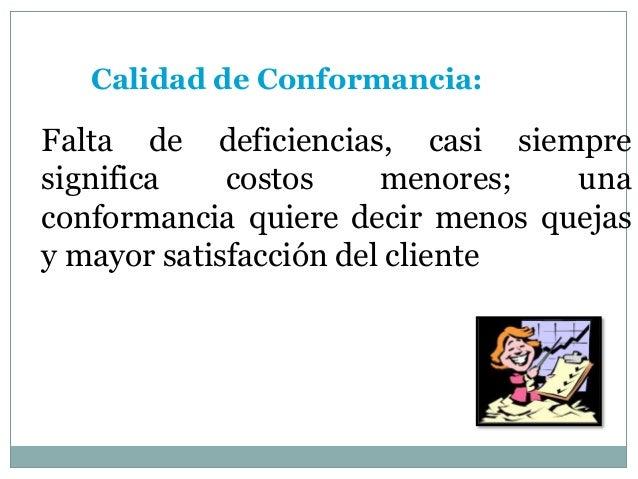Calidad de Conformancia: Falta de deficiencias, casi siempre significa costos menores; una conformancia quiere decir menos...