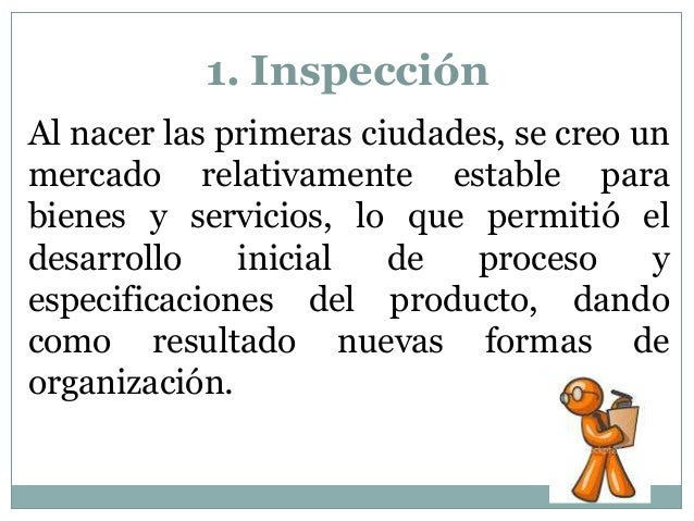 1. Inspección Al nacer las primeras ciudades, se creo un mercado relativamente estable para bienes y servicios, lo que per...