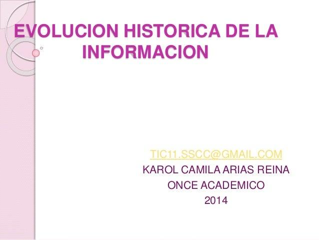 EVOLUCION HISTORICA DE LA  INFORMACION  TIC11.SSCC@GMAIL.COM  KAROL CAMILA ARIAS REINA  ONCE ACADEMICO  2014