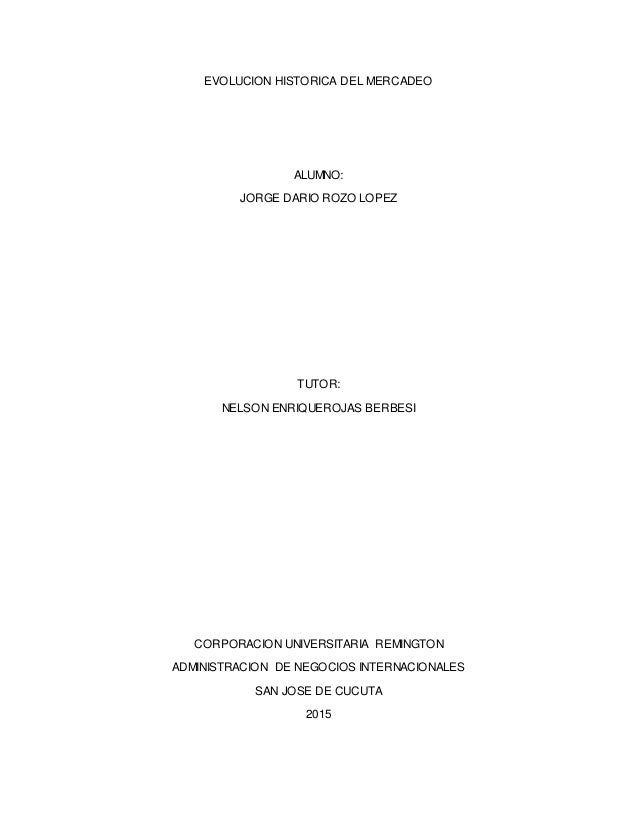 EVOLUCION HISTORICA DEL MERCADEO ALUMNO: JORGE DARIO ROZO LOPEZ TUTOR: NELSON ENRIQUEROJAS BERBESI CORPORACION UNIVERSITAR...