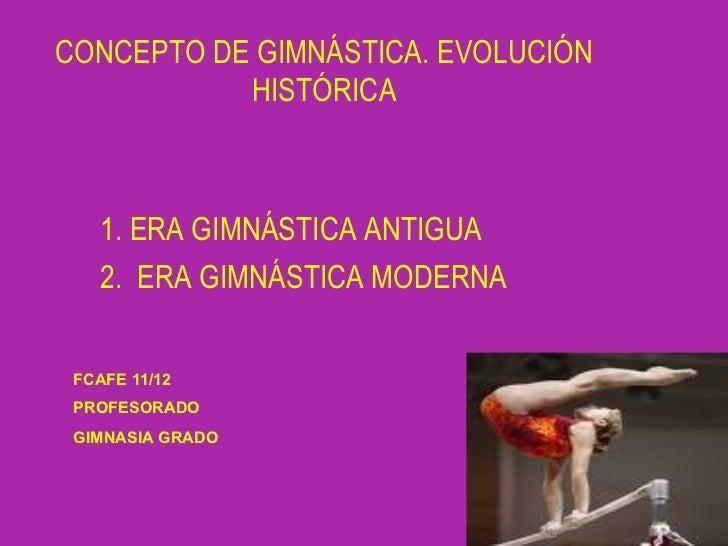 CONCEPTO DE GIMNÁSTICA. EVOLUCIÓN           HISTÓRICA    1. ERA GIMNÁSTICA ANTIGUA    2. ERA GIMNÁSTICA MODERNA FCAFE 11/1...