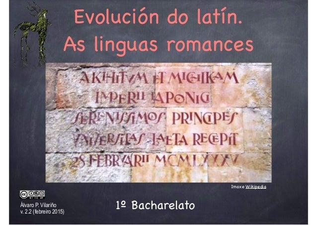 Evolución do latín. As linguas romances Álvaro P. Vilariño v. 2.2 (febreiro 2015) Imaxe Wikipedia 1º Bacharelato