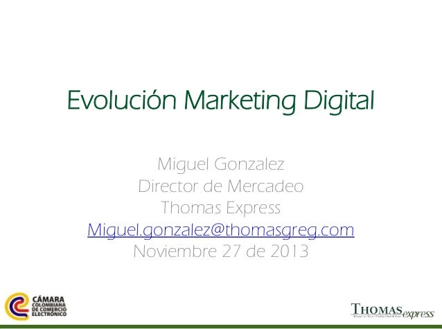 Evolución Marketing Digital Miguel Gonzalez Director de Mercadeo Thomas Express Miguel.gonzalez@thomasgreg.com Noviembre 2...