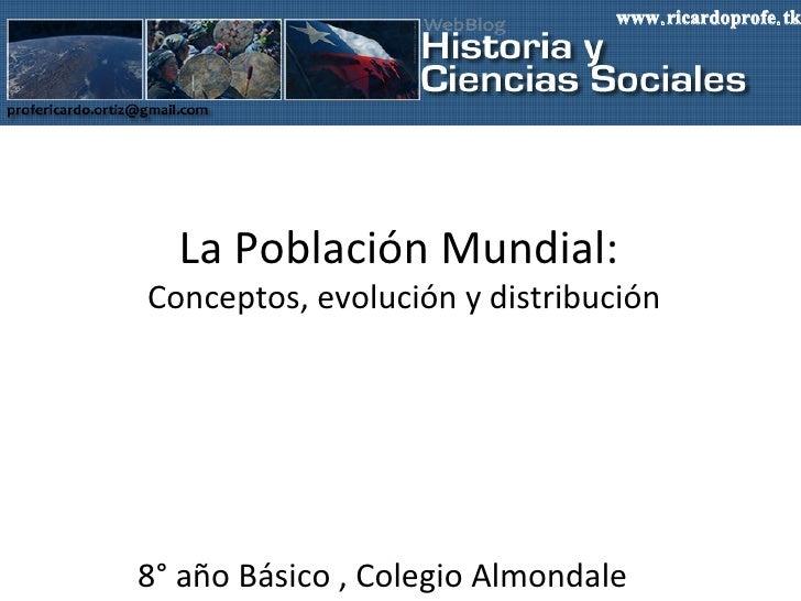 La Población Mundial:  Conceptos, evolución y distribución 8° año Básico , Colegio Almondale www.ricardoprofe.tk