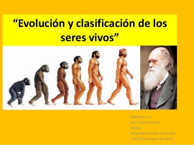 """""""Evolución y clasificación de losseres vivos""""Elaborado porJairo Andrés MurciaBiólogoImágenes tomadas de Googley del libro ..."""