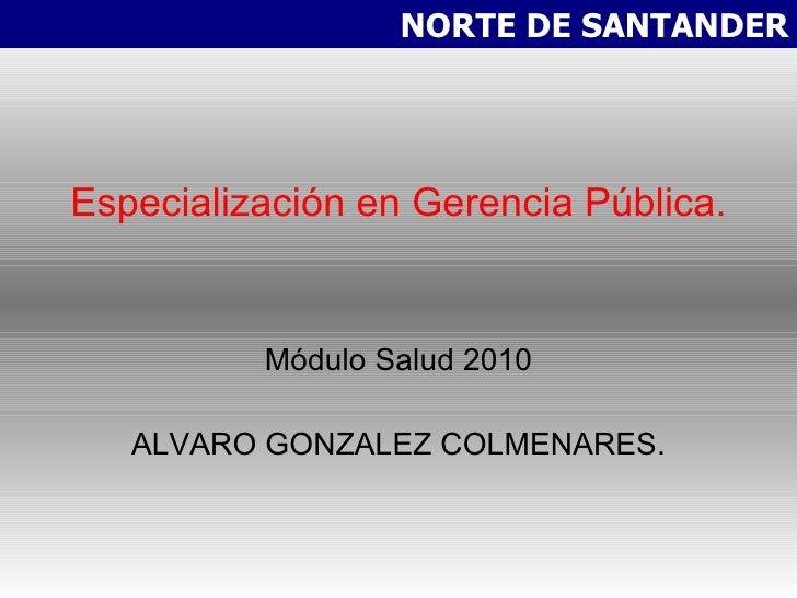 Especialización en Gerencia Pública. Módulo Salud 2010 ALVARO GONZALEZ COLMENARES. NORTE DE SANTANDER