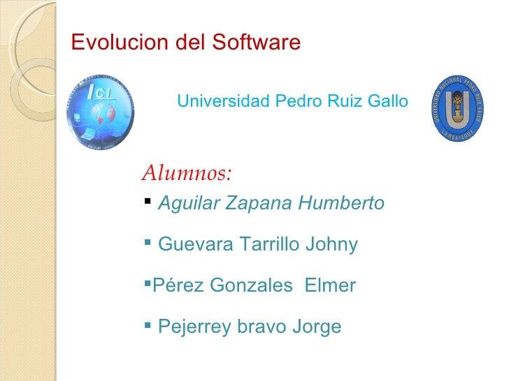 Evolucion del Software <ul><ul><ul><ul><li>Universidad Pedro Ruiz Gallo </li></ul></ul></ul></ul>Alumnos: <ul><li>Aguilar ...