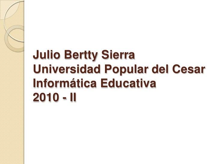 Julio Bertty SierraUniversidad Popular del CesarInformática Educativa2010 - II<br />