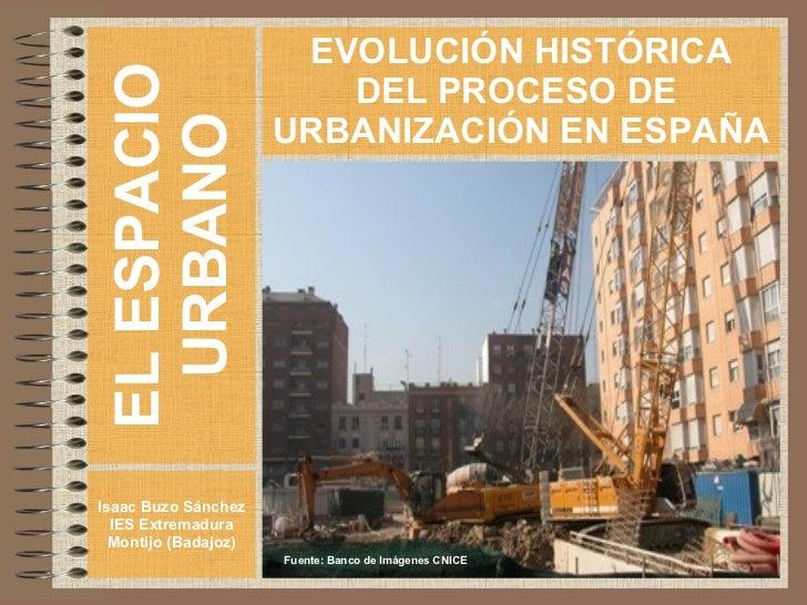 EL ESPACIO URBANO Isaac Buzo Sánchez IES Extremadura Montijo (Badajoz) EVOLUCIÓN HISTÓRICA DEL PROCESO DE  URBANIZACIÓN EN...
