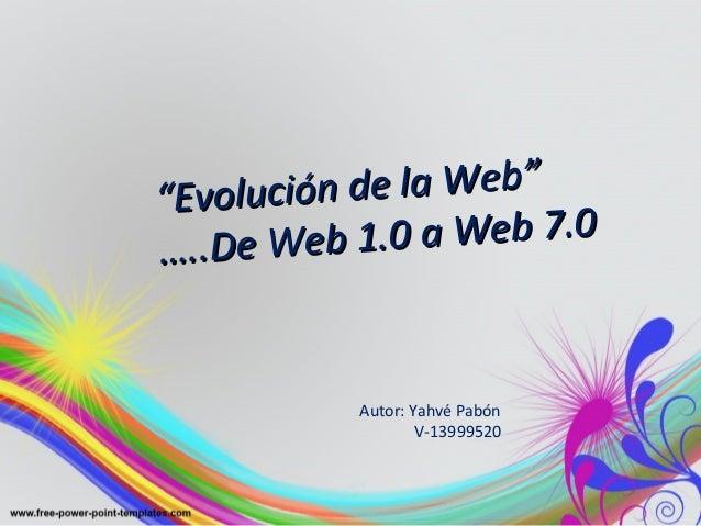 """""Evolución de la Web""Evolución de la Web"" ……..De Web 1.0 a Web 7.0 ..De Web 1.0 a Web 7.0 Autor: Yahvé Pabón V-13999520"