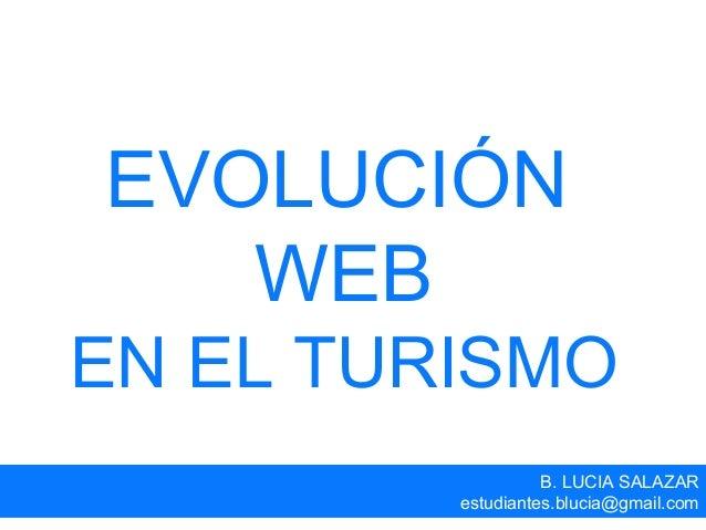 EVOLUCIÓN WEB EN EL TURISMO B. LUCIA SALAZAR estudiantes.blucia@gmail.com