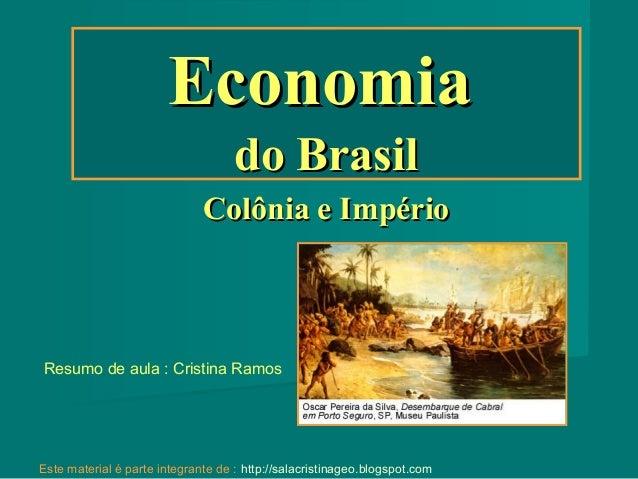 Economia do Brasil Colônia e Império  Resumo de aula : Cristina Ramos  Este material é parte integrante de : http://salacr...