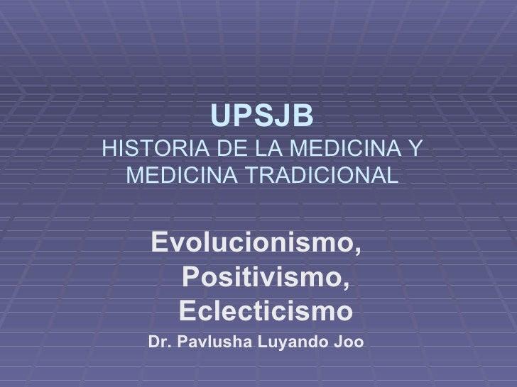 Evolucionismo, Positivismo, Eclecticismo Dr. Pavlusha Luyando Joo UPSJB HISTORIA DE LA MEDICINA Y MEDICINA TRADICIONAL